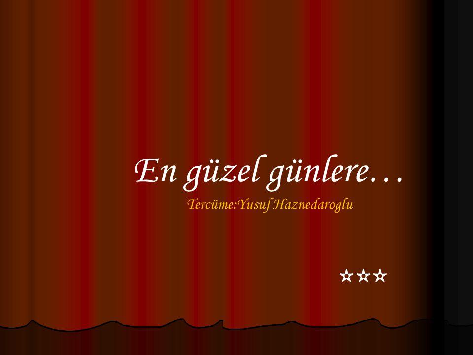 En güzel günlere… Tercüme:Yusuf Haznedaroglu ***