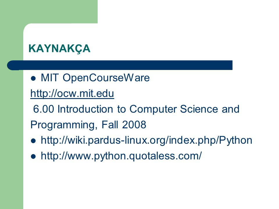 KAYNAKÇA MIT OpenCourseWare http://ocw.mit.edu 6.00 Introduction to Computer Science and Programming, Fall 2008 http://wiki.pardus-linux.org/index.php/Python http://www.python.quotaless.com/