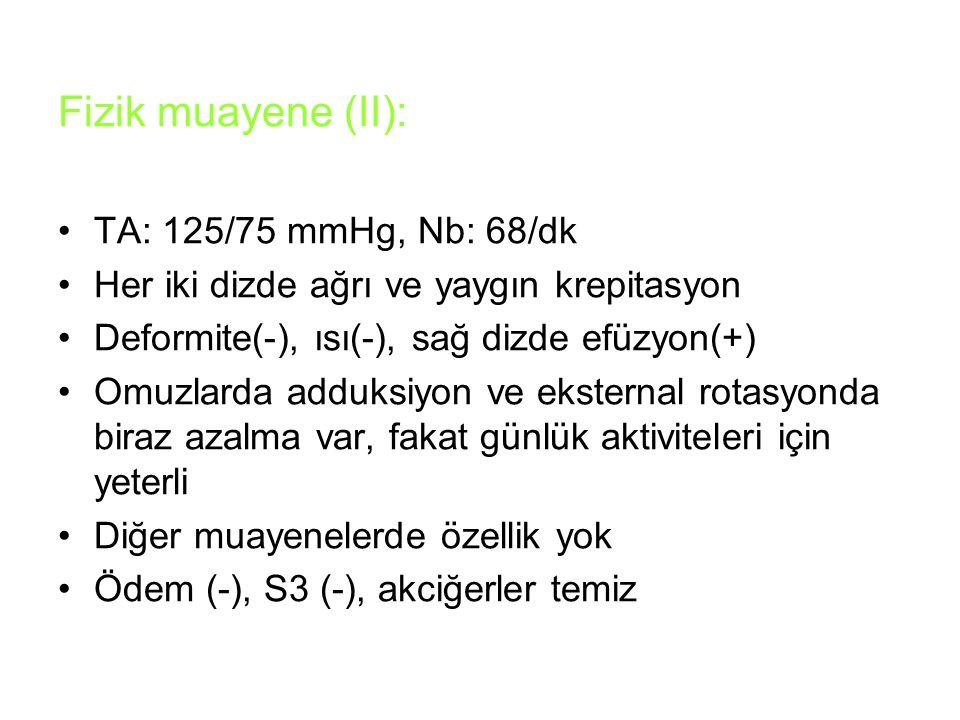 Fizik muayene (II): TA: 125/75 mmHg, Nb: 68/dk Her iki dizde ağrı ve yaygın krepitasyon Deformite(-), ısı(-), sağ dizde efüzyon(+) Omuzlarda adduksiyo
