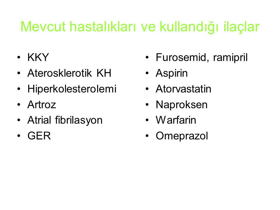 Mevcut hastalıkları ve kullandığı ilaçlar KKY Aterosklerotik KH Hiperkolesterolemi Artroz Atrial fibrilasyon GER Furosemid, ramipril Aspirin Atorvastatin Naproksen Warfarin Omeprazol