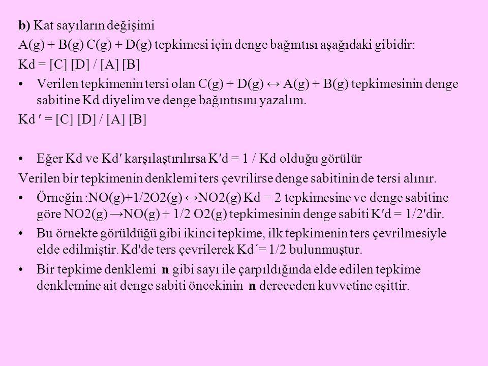 b) Kat sayıların değişimi A(g) + B(g) C(g) + D(g) tepkimesi için denge bağıntısı aşağıdaki gibidir: Kd = [C] [D] / [A] [B] Verilen tepkimenin tersi olan C(g) + D(g) ↔ A(g) + B(g) tepkimesinin denge sabitine Kd diyelim ve denge bağıntısını yazalım.