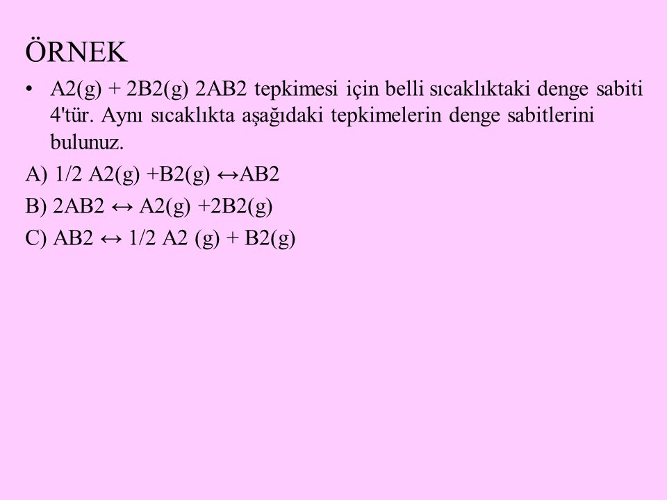 ÖRNEK A2(g) + 2B2(g) 2AB2 tepkimesi için belli sıcaklıktaki denge sabiti 4'tür. Aynı sıcaklıkta aşağıdaki tepkimelerin denge sabitlerini bulunuz. A) 1