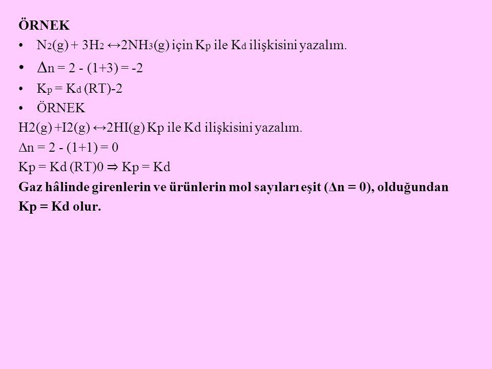 ÖRNEK N 2 (g) + 3H 2 ↔2NH 3 (g) için K p ile K d ilişkisini yazalım. Δ n = 2 - (1+3) = -2 K p = K d (RT)-2 ÖRNEK H2(g) +I2(g) ↔2HI(g) Kp ile Kd ilişki