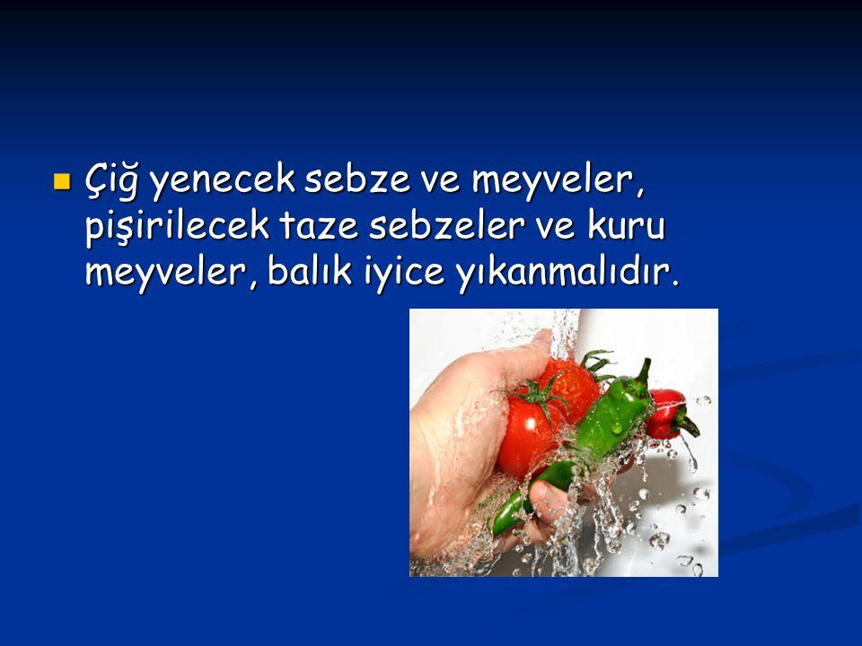 Çiğ yenecek sebze ve meyveler, pişirilecek taze sebzeler ve kuru meyveler, balık iyice yıkanmalıdır. Çiğ yenecek sebze ve meyveler, pişirilecek taze s