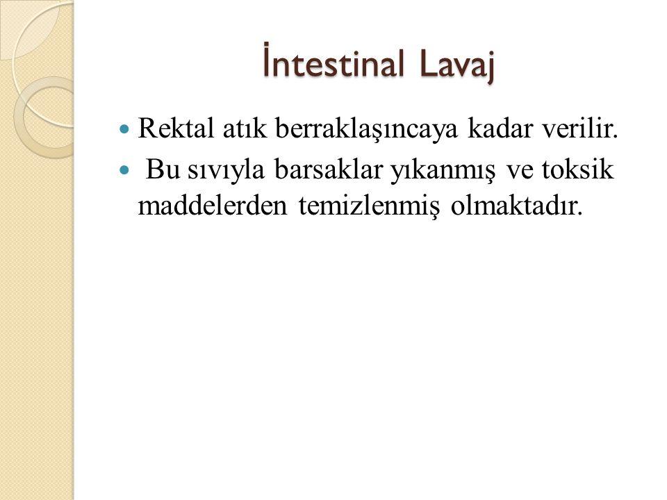 İ ntestinal Lavaj Rektal atık berraklaşıncaya kadar verilir.