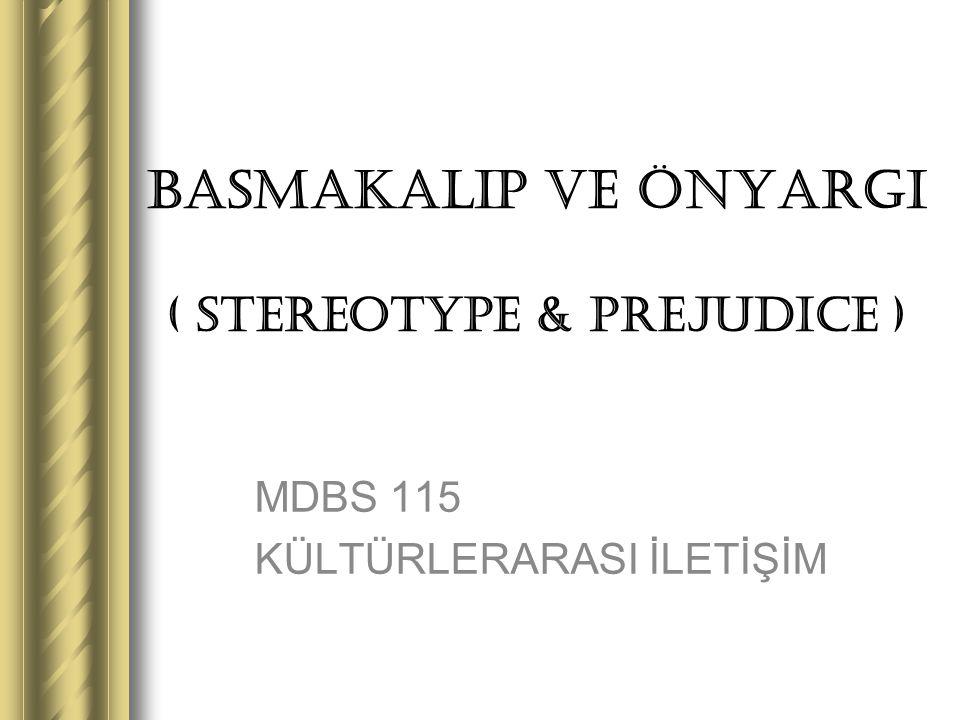 BASMAKALIP ve ÖNYARGI ( STEREOTYPE & PREJUDICE ) MDBS 115 KÜLTÜRLERARASI İLETİŞİM