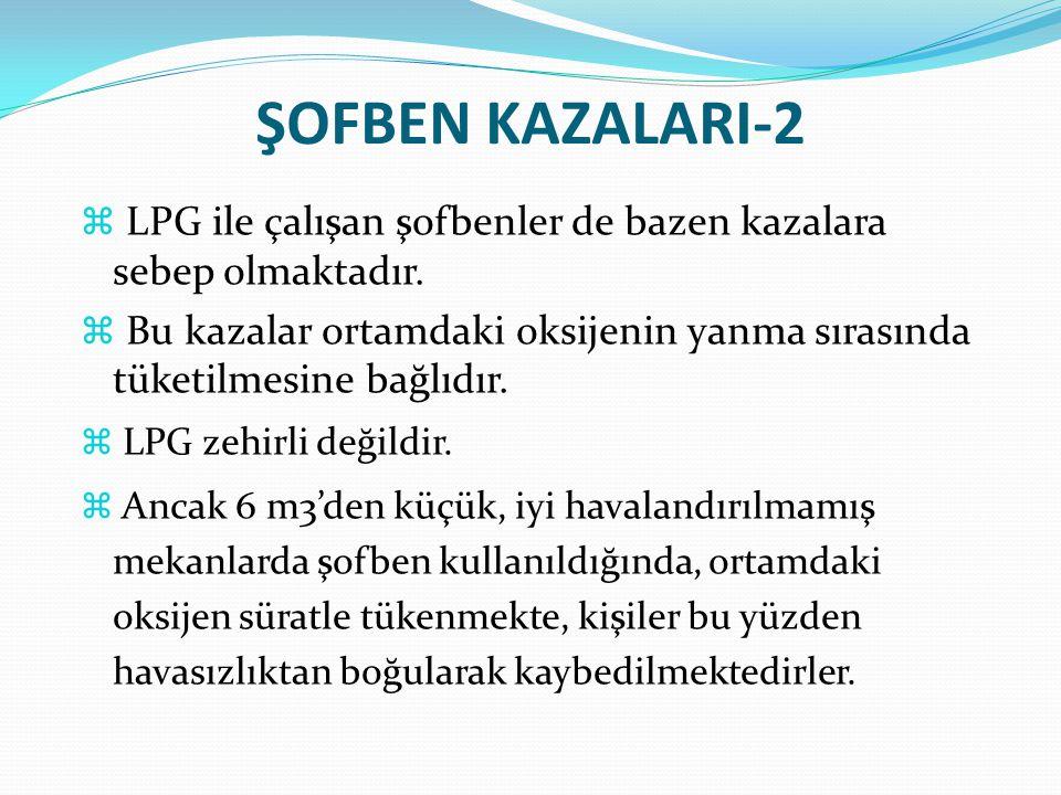 ŞOFBEN KAZALARI-2  LPG ile çalışan şofbenler de bazen kazalara sebep olmaktadır.  Bu kazalar ortamdaki oksijenin yanma sırasında tüketilmesine bağlı