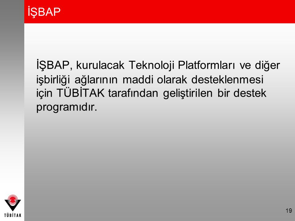 19 İŞBAP İŞBAP, kurulacak Teknoloji Platformları ve diğer işbirliği ağlarının maddi olarak desteklenmesi için TÜBİTAK tarafından geliştirilen bir destek programıdır.