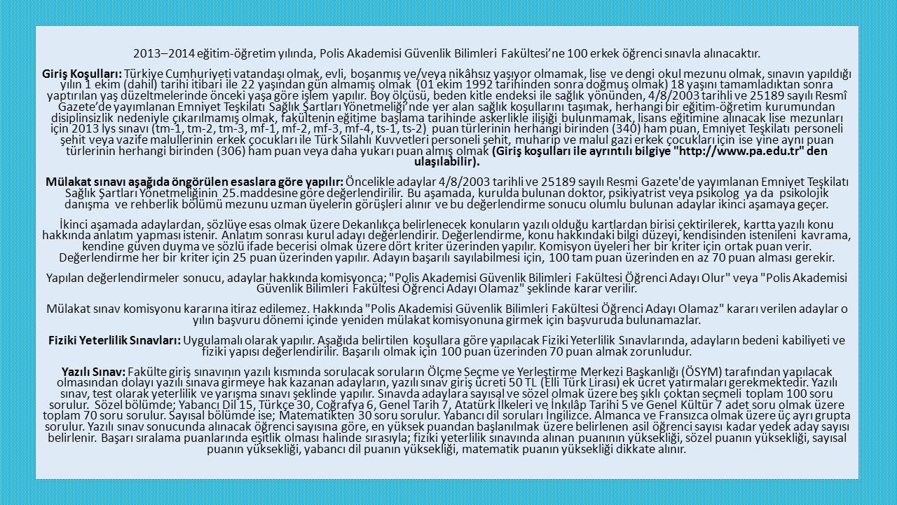 2013–2014 eğitim-öğretim yılında, Polis Akademisi Güvenlik Bilimleri Fakültesi'ne 100 erkek öğrenci sınavla alınacaktır. Giriş Koşulları: Türkiye Cumh