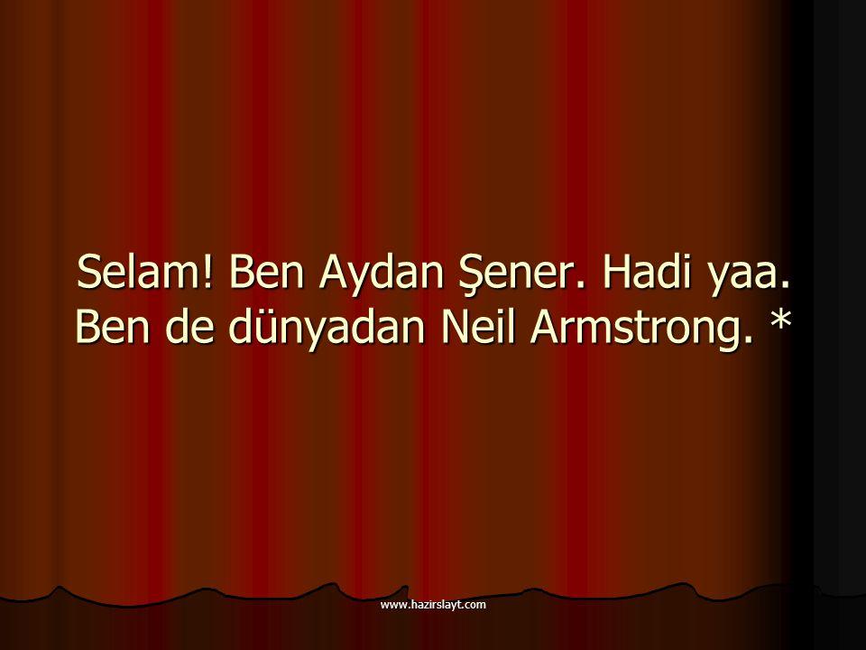 www.hazirslayt.com Selam! Ben Aydan Şener. Hadi yaa. Ben de dünyadan Neil Armstrong. *