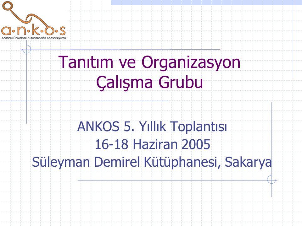 Tanıtım ve Organizasyon Çalışma Grubu ANKOS 5. Yıllık Toplantısı 16-18 Haziran 2005 Süleyman Demirel Kütüphanesi, Sakarya