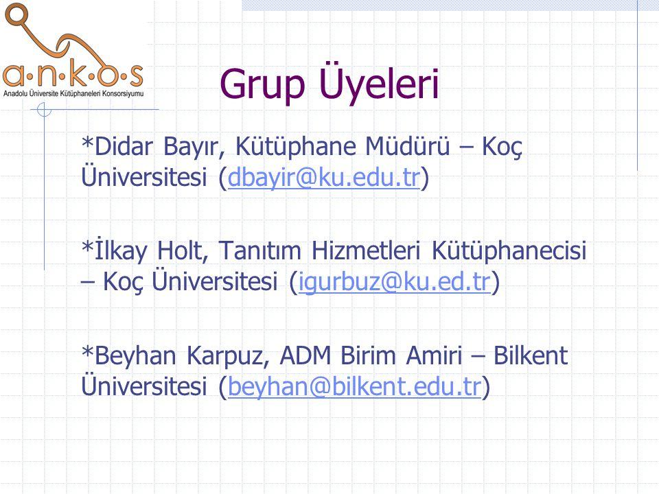 Grup Üyeleri *Didar Bayır, Kütüphane Müdürü – Koç Üniversitesi (dbayir@ku.edu.tr)dbayir@ku.edu.tr *İlkay Holt, Tanıtım Hizmetleri Kütüphanecisi – Koç Üniversitesi (igurbuz@ku.ed.tr)igurbuz@ku.ed.tr *Beyhan Karpuz, ADM Birim Amiri – Bilkent Üniversitesi (beyhan@bilkent.edu.tr)beyhan@bilkent.edu.tr
