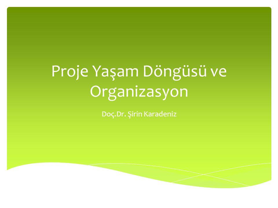Proje Yaşam Döngüsü ve Organizasyon Doç.Dr. Şirin Karadeniz