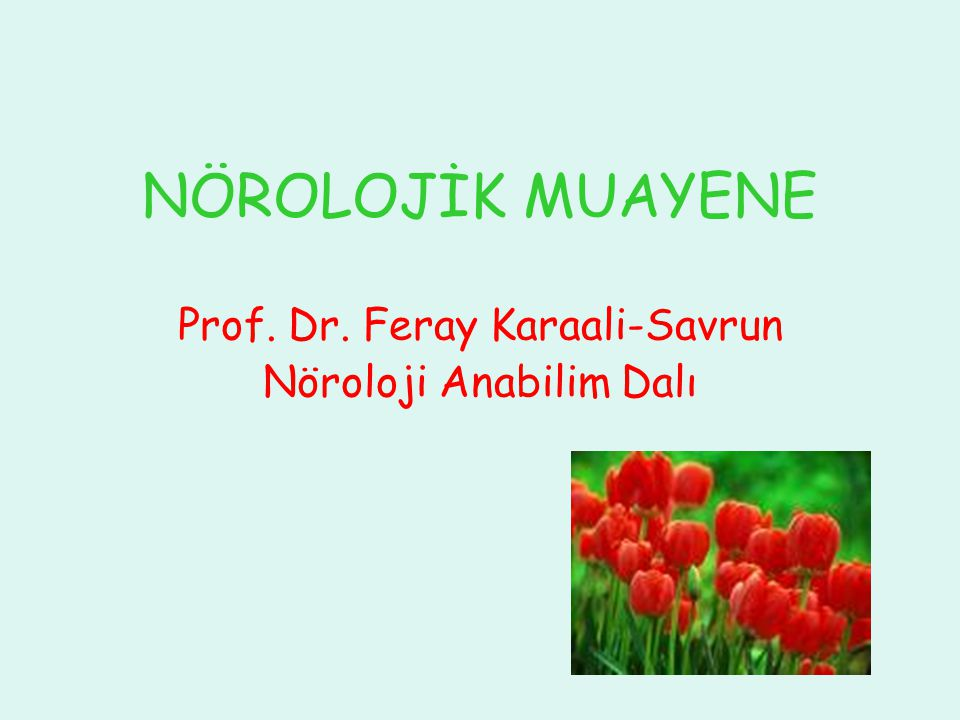 NÖROLOJİK MUAYENE Prof. Dr. Feray Karaali-Savrun Nöroloji Anabilim Dalı