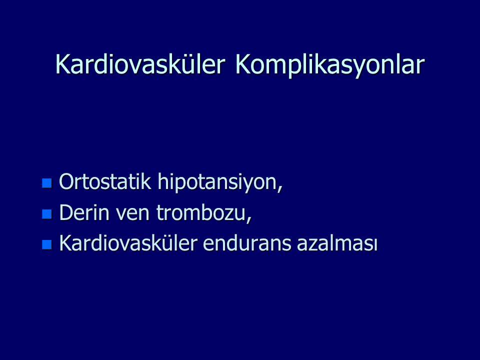 Kardiovasküler Komplikasyonlar n Ortostatik hipotansiyon, n Derin ven trombozu, n Kardiovasküler endurans azalması