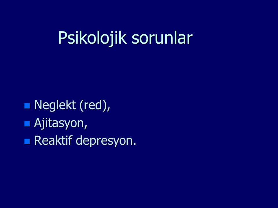 Psikolojik sorunlar n Neglekt (red), n Ajitasyon, n Reaktif depresyon.