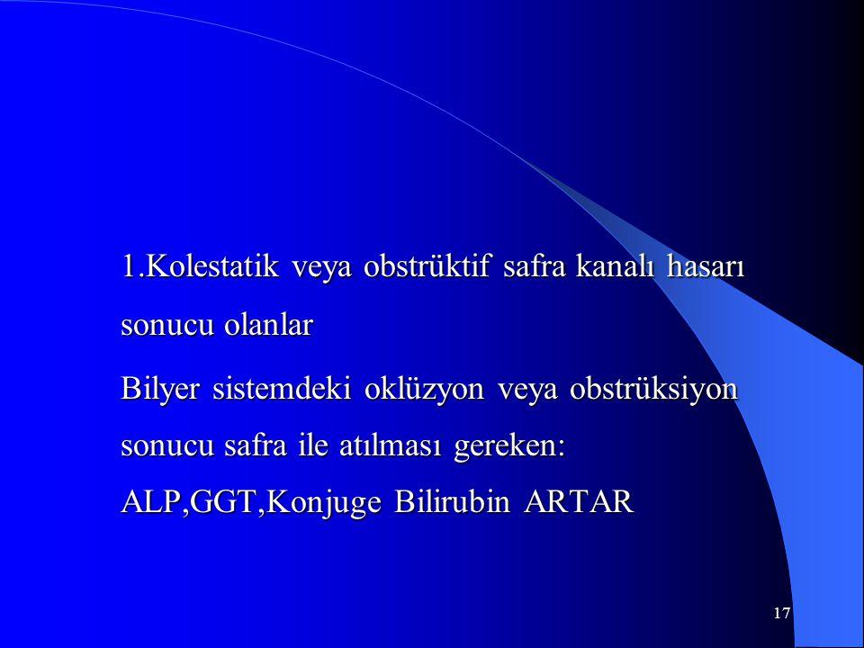 17 1.Kolestatik veya obstrüktif safra kanalı hasarı sonucu olanlar Bilyer sistemdeki oklüzyon veya obstrüksiyon sonucu safra ile atılması gereken: ALP,GGT,Konjuge Bilirubin ARTAR