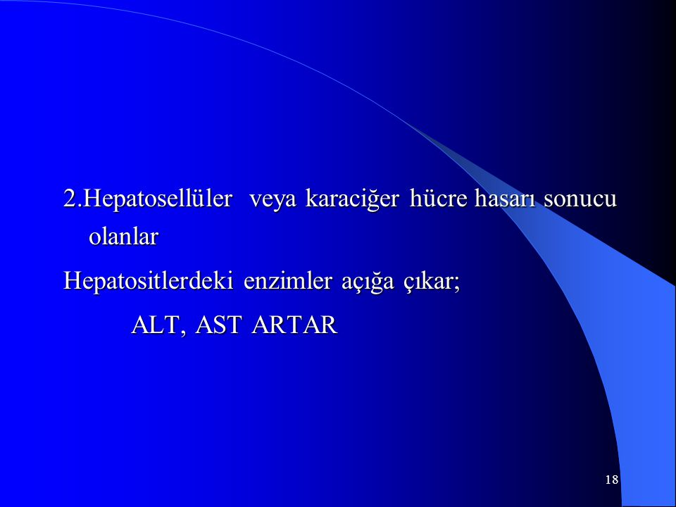 18 2.Hepatosellüler veya karaciğer hücre hasarı sonucu olanlar Hepatositlerdeki enzimler açığa çıkar; ALT, AST ARTAR