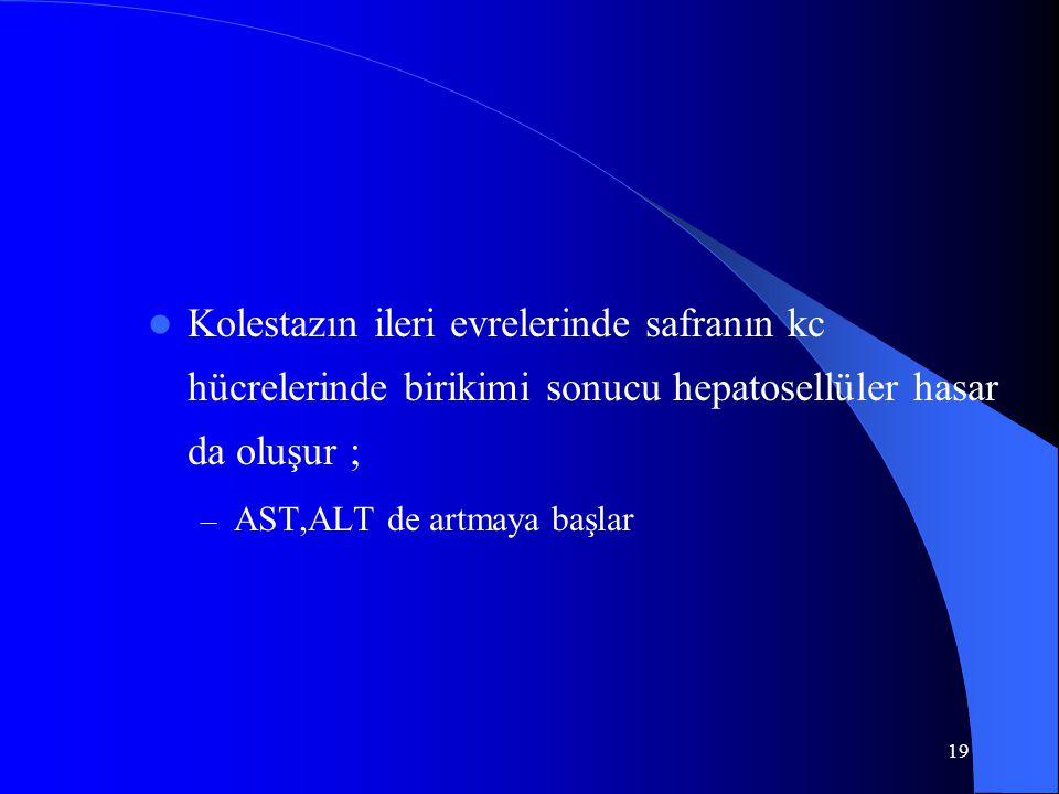19 Kolestazın ileri evrelerinde safranın kc hücrelerinde birikimi sonucu hepatosellüler hasar da oluşur ; – AST,ALT de artmaya başlar
