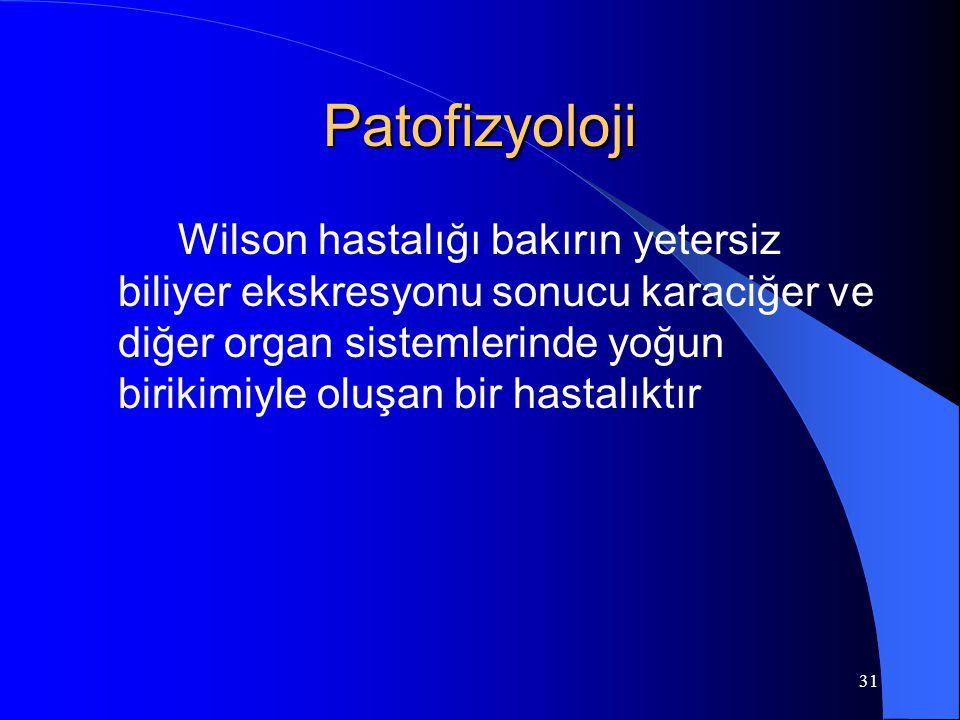 31 Patofizyoloji Wilson hastalığı bakırın yetersiz biliyer ekskresyonu sonucu karaciğer ve diğer organ sistemlerinde yoğun birikimiyle oluşan bir hastalıktır