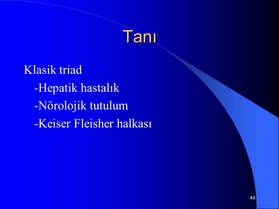 40 Tanı Klasik triad -Hepatik hastalık -Nörolojik tutulum -Keiser Fleisher halkası