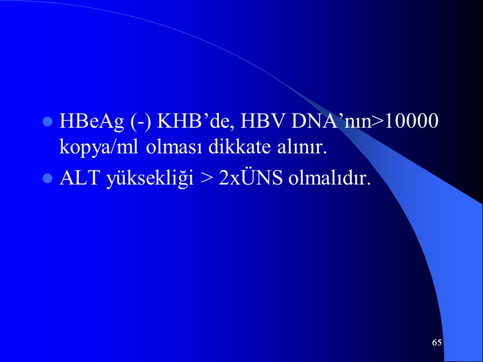 65 HBeAg (-) KHB'de, HBV DNA'nın>10000 kopya/ml olması dikkate alınır. ALT yüksekliği > 2xÜNS olmalıdır.