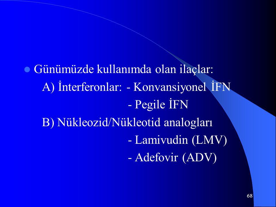 68 Günümüzde kullanımda olan ilaçlar: A) İnterferonlar: - Konvansiyonel İFN - Pegile İFN B) Nükleozid/Nükleotid analogları - Lamivudin (LMV) - Adefovir (ADV)