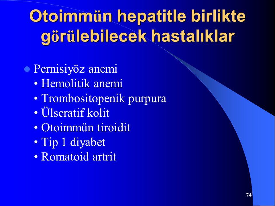 74 Otoimm ü n hepatitle birlikte g ö r ü lebilecek hastalıklar Pernisiyöz anemi Hemolitik anemi Trombositopenik purpura Ülseratif kolit Otoimmün tiroidit Tip 1 diyabet Romatoid artrit