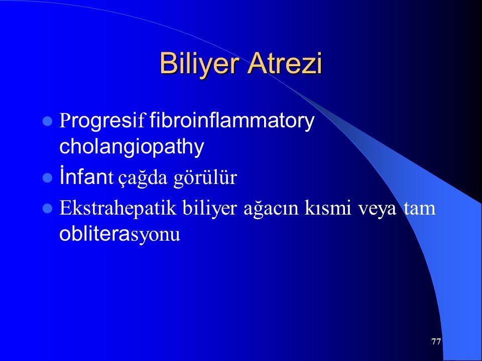 77 Biliyer Atrezi P rogresi f fibroinflammatory cholangiopathy İnfan t çağda görülür Ekstrahepatik biliyer ağacın kısmi veya tam oblitera syonu