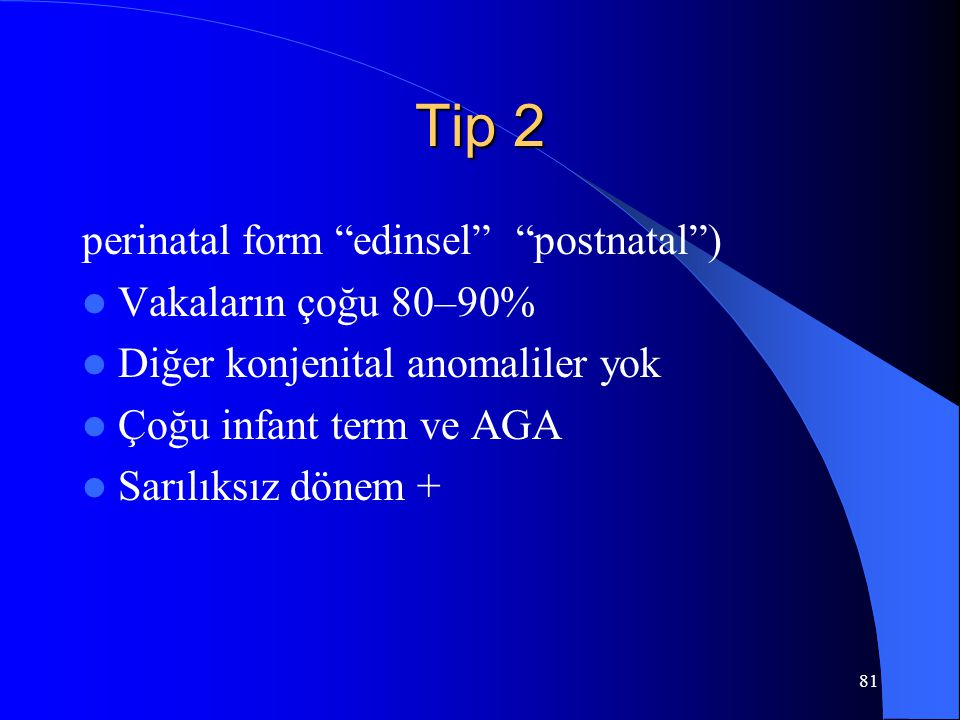 """81 Tip 2 perinatal form """"edinsel"""" """"postnatal"""") Vakaların çoğu 80–90% Diğer konjenital anomaliler yok Çoğu infant term ve AGA Sarılıksız dönem +"""