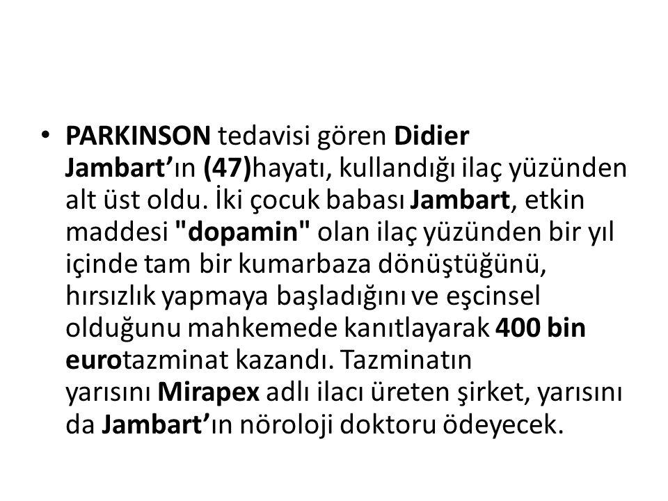 PARKINSON tedavisi gören Didier Jambart'ın (47)hayatı, kullandığı ilaç yüzünden alt üst oldu. İki çocuk babası Jambart, etkin maddesi