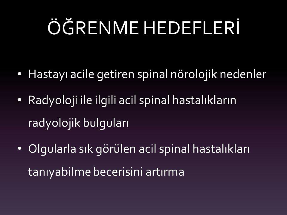 ÖĞRENME HEDEFLERİ Hastayı acile getiren spinal nörolojik nedenler Radyoloji ile ilgili acil spinal hastalıkların radyolojik bulguları Olgularla sık gö