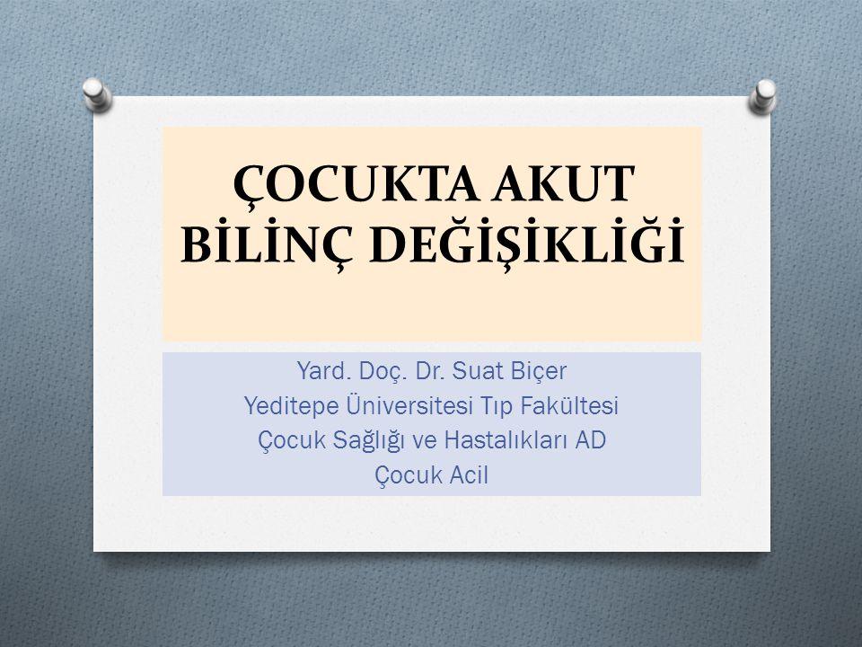 ÇOCUKTA AKUT BİLİNÇ DEĞİŞİKLİĞİ Yard. Doç. Dr. Suat Biçer Yeditepe Üniversitesi Tıp Fakültesi Çocuk Sağlığı ve Hastalıkları AD Çocuk Acil