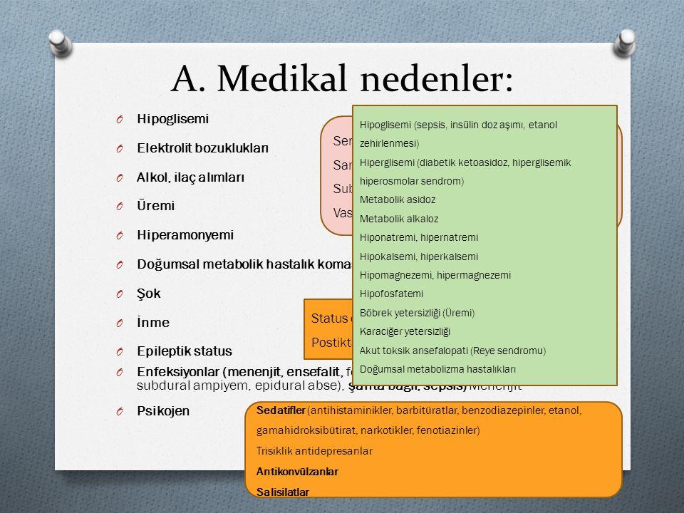 A. Medikal nedenler: O Hipoglisemi O Elektrolit bozuklukları O Alkol, ilaç alımları O Üremi O Hiperamonyemi O Doğumsal metabolik hastalık koması O Şok