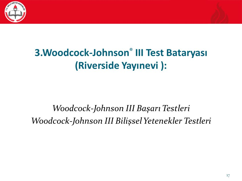 3.Woodcock-Johnson ® III Test Bataryası (Riverside Yayınevi ): Woodcock-Johnson III Başarı Testleri Woodcock-Johnson III Bilişsel Yetenekler Testleri