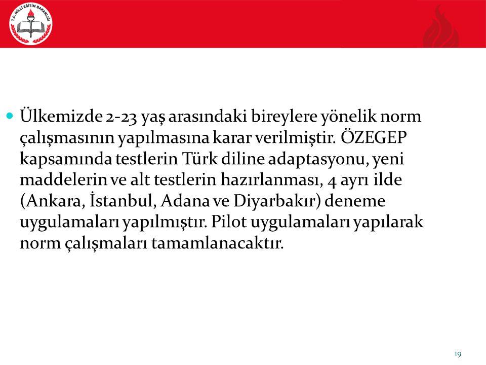 19 Ülkemizde 2-23 yaş arasındaki bireylere yönelik norm çalışmasının yapılmasına karar verilmiştir. ÖZEGEP kapsamında testlerin Türk diline adaptasyon