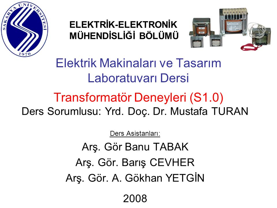 Elektrik Makinaları ve Tasarım Laboratuvarı Dersi Transformatör Deneyleri (S1.0) Ders Sorumlusu: Yrd. Doç. Dr. Mustafa TURAN Ders Asistanları: Arş. Gö