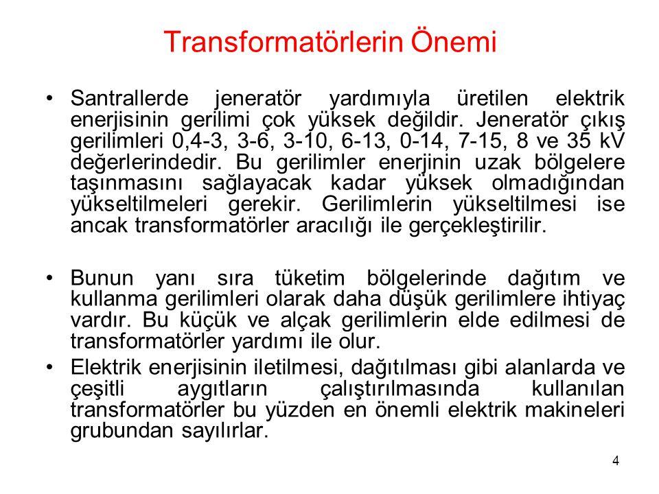 4 Transformatörlerin Önemi Santrallerde jeneratör yardımıyla üretilen elektrik enerjisinin gerilimi çok yüksek değildir. Jeneratör çıkış gerilimleri 0
