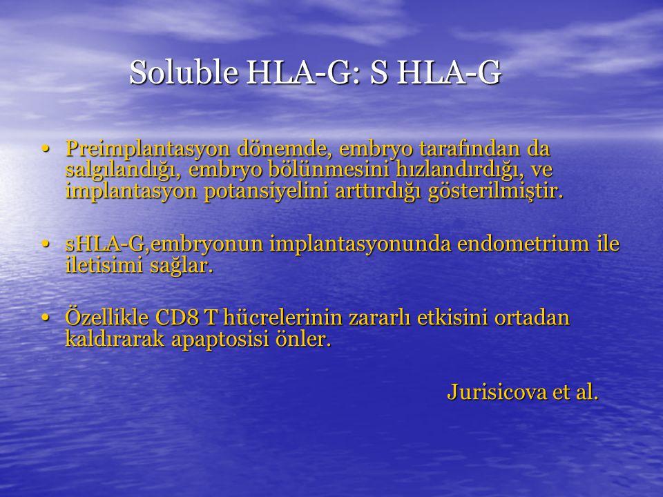 Soluble HLA-G: S HLA-G Preimplantasyon dönemde, embryo tarafından da salgılandığı, embryo bölünmesini hızlandırdığı, ve implantasyon potansiyelini arttırdığı gösterilmiştir.