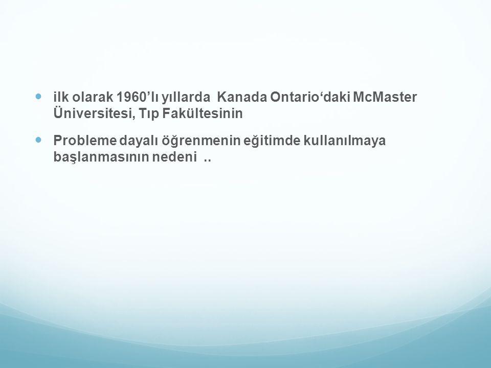 ilk olarak 1960'lı yıllarda Kanada Ontario'daki McMaster Üniversitesi, Tıp Fakültesinin Probleme dayalı öğrenmenin eğitimde kullanılmaya başlanmasının nedeni..