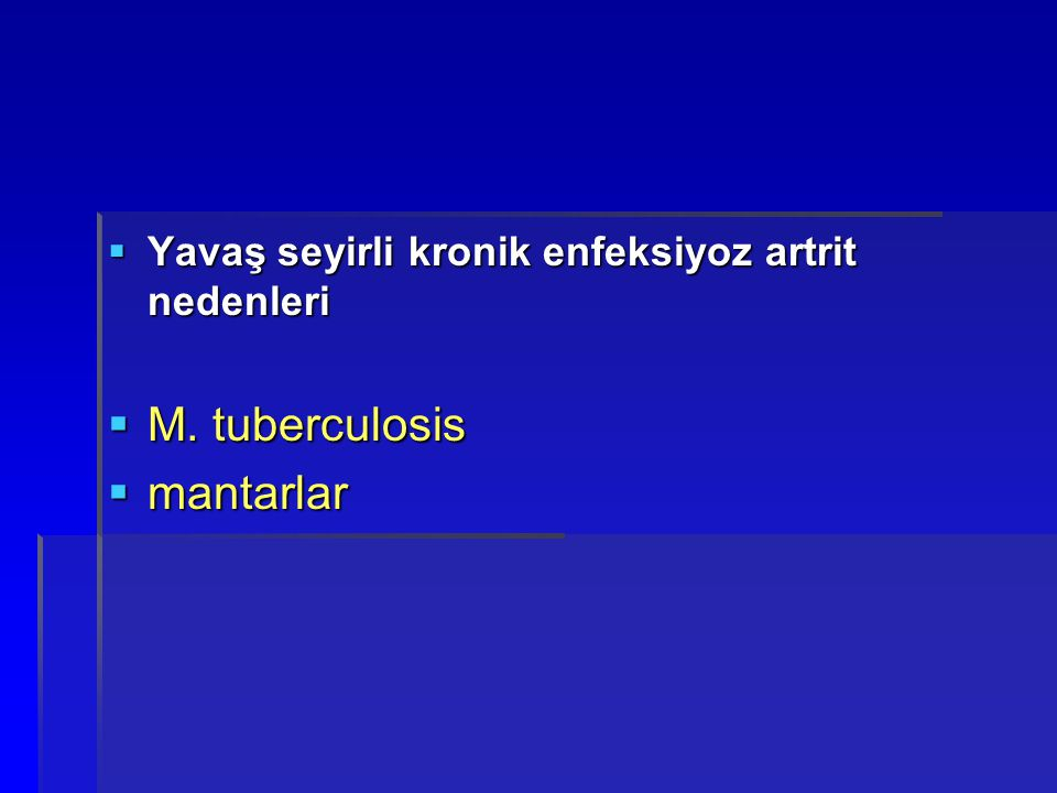  Yavaş seyirli kronik enfeksiyoz artrit nedenleri  M. tuberculosis  mantarlar