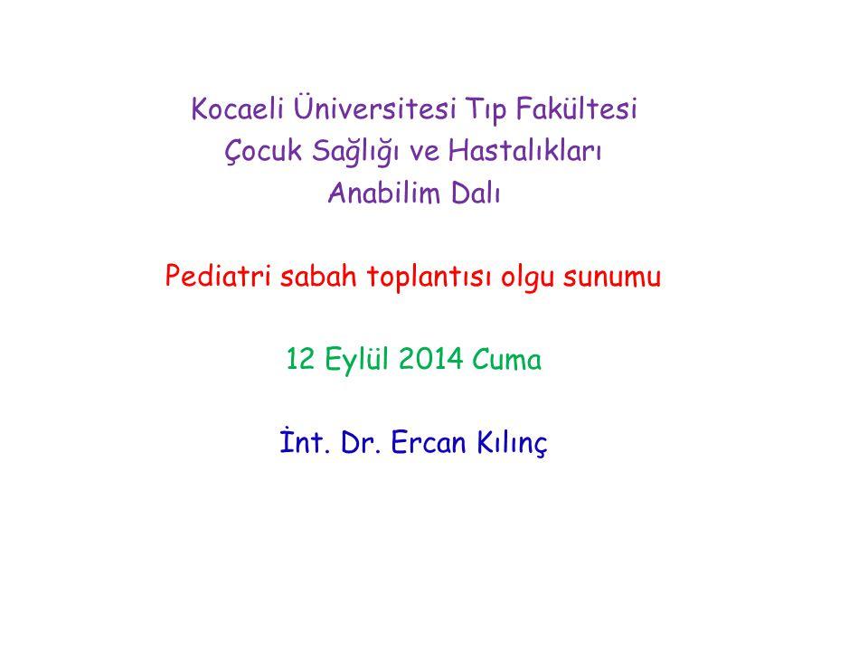 Kocaeli Üniversitesi Tıp Fakültesi Çocuk Sağlığı ve Hastalıkları Anabilim Dalı Pediatri sabah toplantısı olgu sunumu 12 Eylül 2014 Cuma İnt. Dr. Ercan