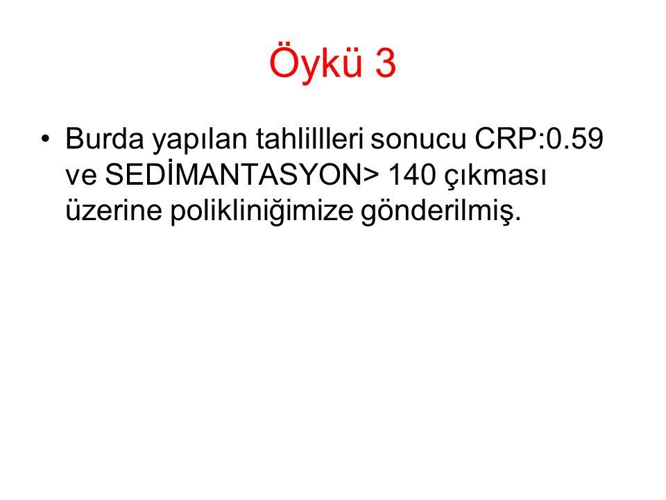 Öykü 3 Burda yapılan tahlillleri sonucu CRP:0.59 ve SEDİMANTASYON> 140 çıkması üzerine polikliniğimize gönderilmiş.