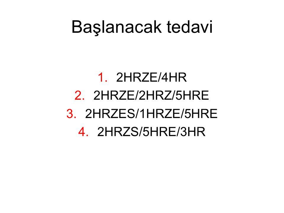 Başlanacak tedavi 1.2HRZE/4HR 2.2HRZE/2HRZ/5HRE 3.2HRZES/1HRZE/5HRE 4.2HRZS/5HRE/3HR