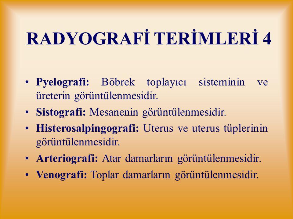 RADYOGRAFİ TERİMLERİ 4 Pyelografi: Böbrek toplayıcı sisteminin ve üreterin görüntülenmesidir. Sistografi: Mesanenin görüntülenmesidir. Histerosalpingo