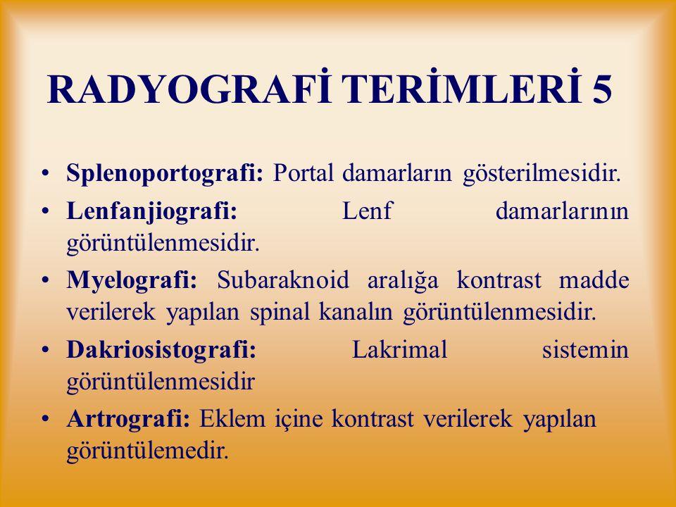 RADYOGRAFİ TERİMLERİ 5 Splenoportografi: Portal damarların gösterilmesidir. Lenfanjiografi: Lenf damarlarının görüntülenmesidir. Myelografi: Subarakno