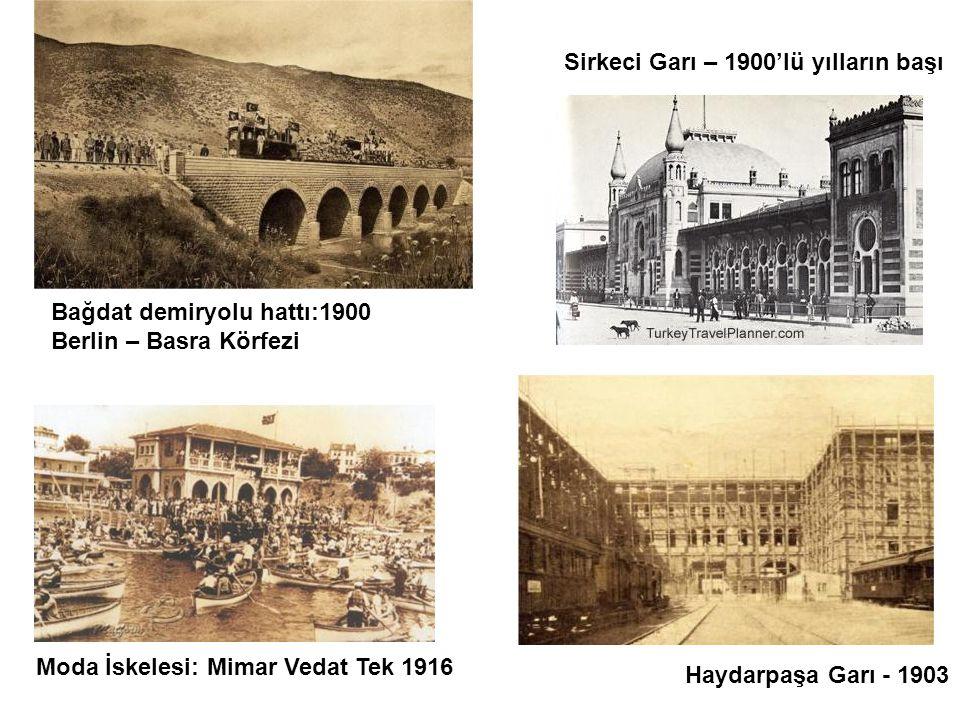 Bağdat demiryolu hattı:1900 Berlin – Basra Körfezi Haydarpaşa Garı - 1903 Sirkeci Garı – 1900'lü yılların başı Moda İskelesi: Mimar Vedat Tek 1916
