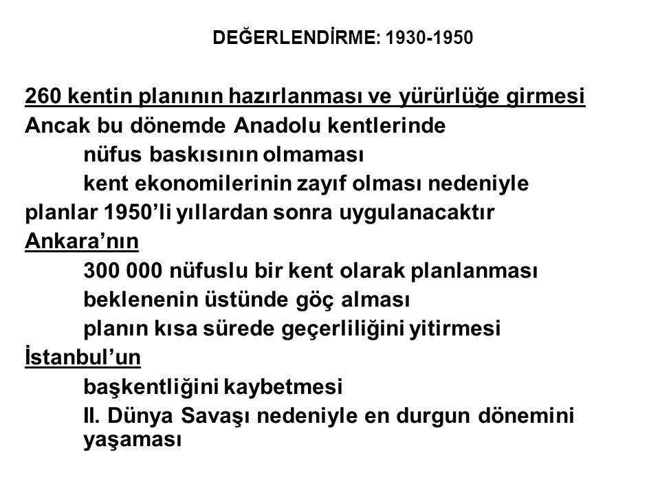 DEĞERLENDİRME: 1930-1950 260 kentin planının hazırlanması ve yürürlüğe girmesi Ancak bu dönemde Anadolu kentlerinde nüfus baskısının olmaması kent eko
