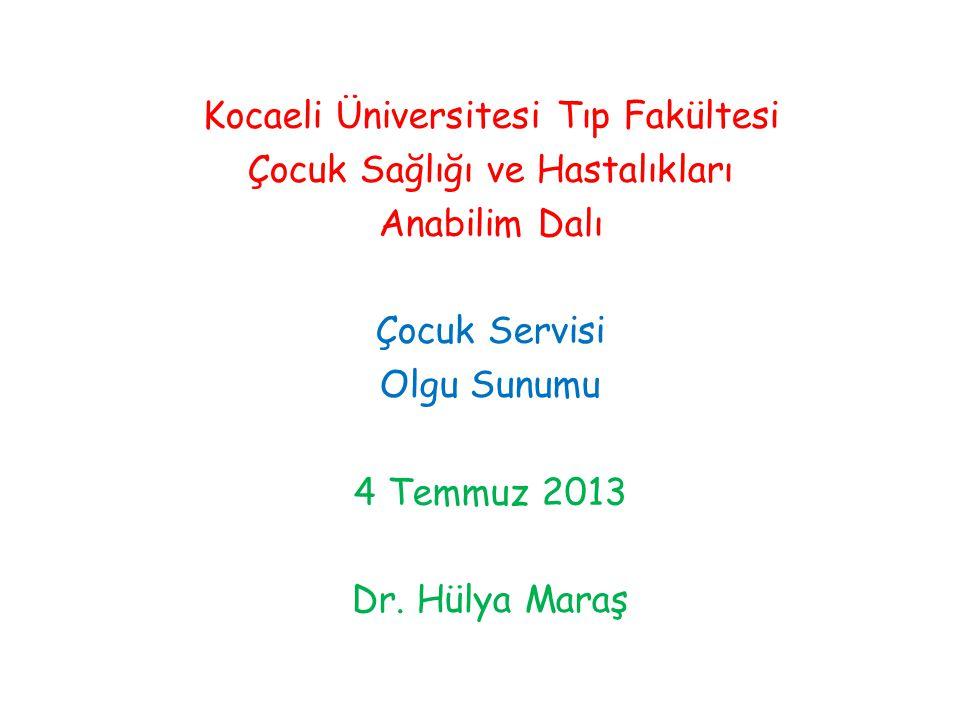 Kocaeli Üniversitesi Tıp Fakültesi Çocuk Sağlığı ve Hastalıkları Anabilim Dalı Çocuk Servisi Olgu Sunumu 4 Temmuz 2013 Dr. Hülya Maraş