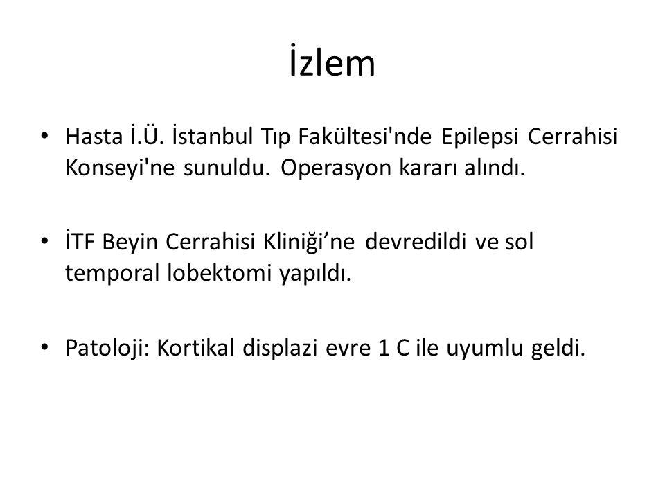 İzlem Hasta İ.Ü. İstanbul Tıp Fakültesi'nde Epilepsi Cerrahisi Konseyi'ne sunuldu. Operasyon kararı alındı. İTF Beyin Cerrahisi Kliniği'ne devredildi